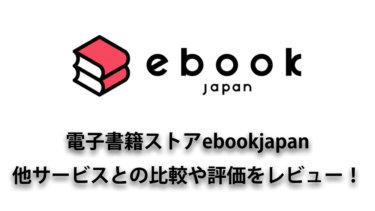 ebookjapan(イーブックジャパン)は使いやすくて推せる!他サービスとの比較や評価を丁寧にレビュー!