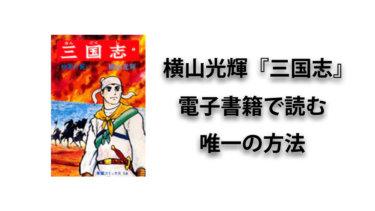 不朽の名作・横山光輝の『三国志』を電子書籍で唯一見る方法は?